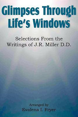Glimpses Through Lifes Windows, Selections from the Writings of J.R. Miller D.D.