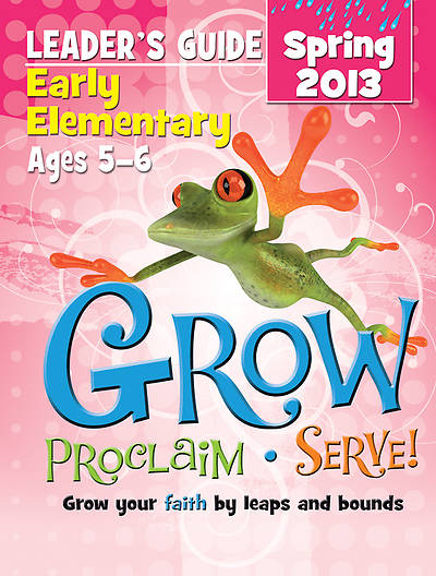 Grow, Proclaim, Serve! Early Elementary Leaders Guide Spring 2013 - Download Version