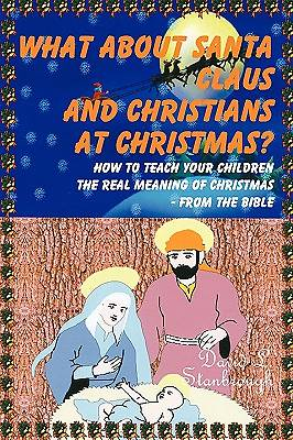 What about Santa Claus and Christians at Christmas? How to Teach Your Children the Real Meaning of Christmas - From the Bible