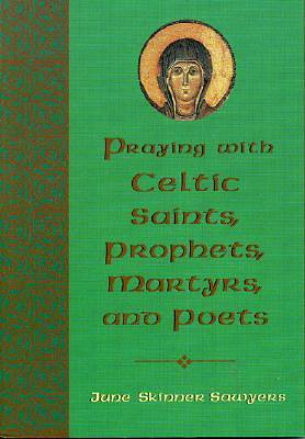 Praying with Celtic Saints, Prophets, Martyrs, and Poets