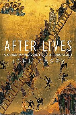 After Lives a Guide to Heaven, Hell, and Purgatory
