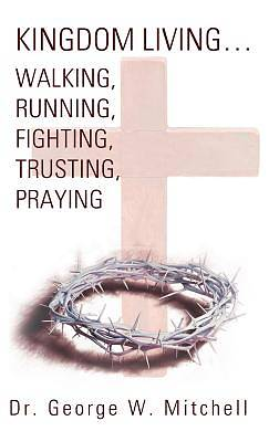 Kingdom Living...Walking, Running, Fighting, Trusting, Praying