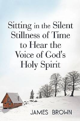 Sitting in the Silent Stillness of Time to Hear the Voice of Gods Holy Spirit