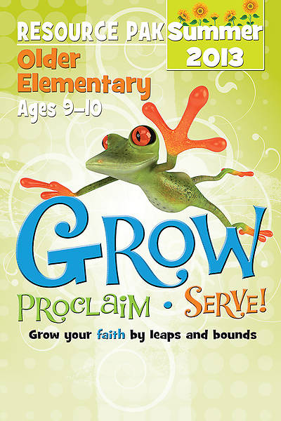 Grow, Proclaim, Serve! Older Elementary Resource Pak Summer 2013