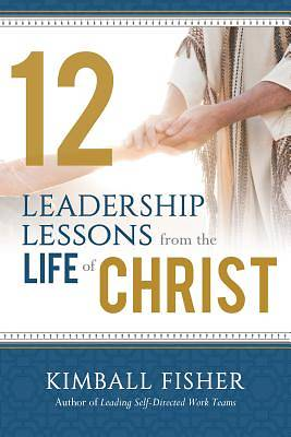 Picture of 12 Leadership Lessons from the Life of Jesus Christ