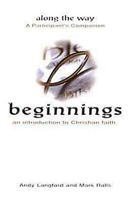 Beginnings: An Introduction to Christian Faith - Along the Way A Participants Companion